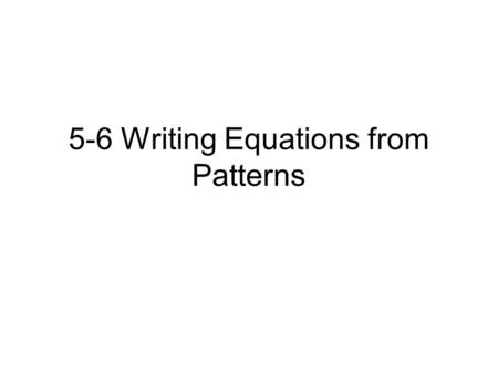 5-6 Writing Equations from Patterns. Drill # 63 If then find each value: 1.f(0)2.f(1)3. f(-2) 4.g(w)5.g(x + 2)6.3[g(2)]