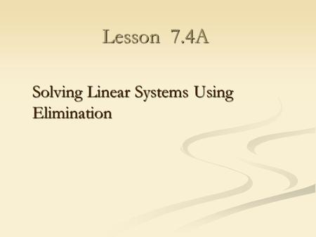 Lesson 7.4A Solving Linear Systems Using Elimination.