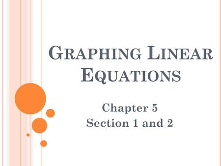 G RAPHING L INEAR E QUATIONS Chapter 5 Section 1 and 2.