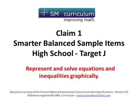 Claim 1 Smarter Balanced Sample Items High School - Target J Represent and solve equations and inequalities graphically. Questions courtesy of the Smarter.