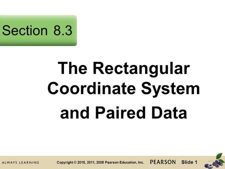 Slide 1 Copyright © 2015, 2011, 2008 Pearson Education, Inc. The Rectangular Coordinate System and Paired Data Section8.3.