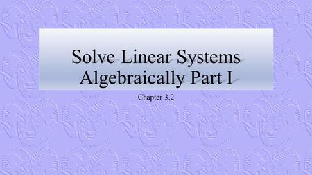 Solve Linear Systems Algebraically Part I Chapter 3.2.