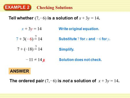 EXAMPLE 2 Checking Solutions Tell whether (7, 6) is a solution of x + 3y = 14. – x + 3y = 14 Write original equation. 7 + 3( 6) = 14 – ? Substitute 7 for.