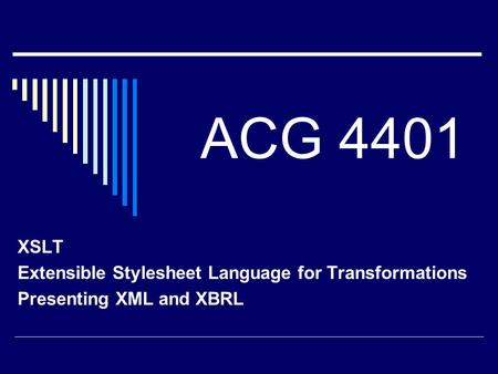 ACG 4401 XSLT Extensible Stylesheet Language for Transformations Presenting XML and XBRL.