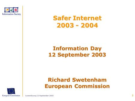 Luxembourg 12 September 2003 1 Information Day 12 September 2003 Richard Swetenham European Commission Safer Internet 2003 - 2004.