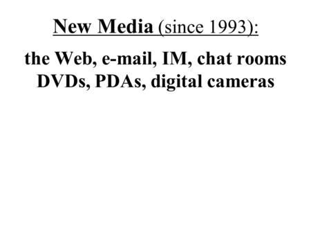 New Media (since 1993): the Web, e-mail, IM, chat rooms DVDs, PDAs, digital cameras.