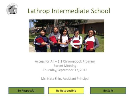 Lathrop Intermediate School Access for All – 1:1 Chromebook Program Parent Meeting Thursday, September 17, 2015 Ms. Nata Shin, Assistant Principal Be RespectfulBe.