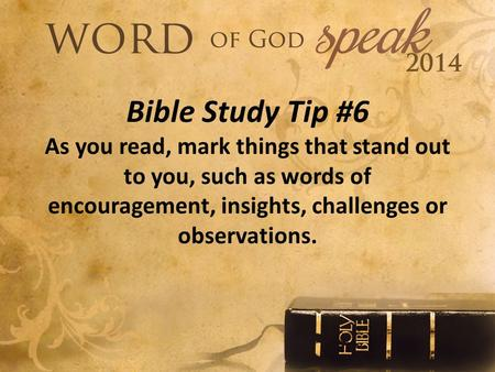 Bible Study Tip #6 As you read, mark things that stand out to you, such as words of encouragement, insights, challenges or observations.