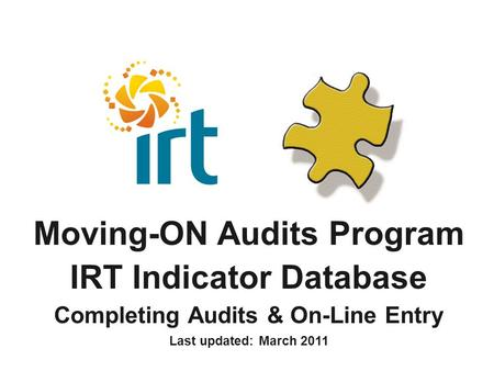 Moving-ON Audits Program IRT Indicator Database Completing Audits & On-Line Entry Last updated: March 2011.
