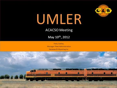 UMLER ACACSO Meeting May 10 th, 2012 Patty Oakley Manager Fleet Administration Genesee & Wyoming Inc.