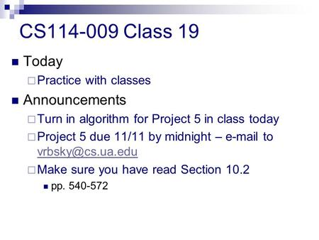 CS114-009 Class 19 Today  Practice with classes Announcements  Turn in algorithm for Project 5 in class today  Project 5 due 11/11 by midnight – e-mail.