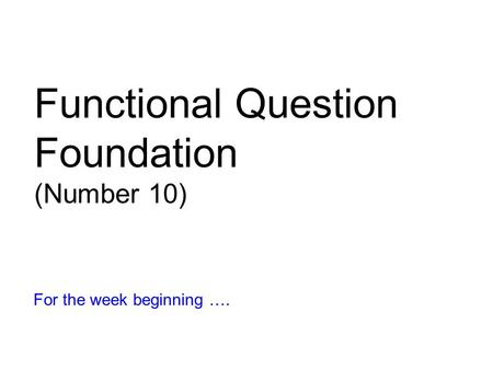 Functional Question Foundation (Number 10) For the week beginning ….