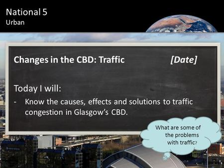 Urban Introduction National 5 Urban Changes in the CBD: Traffic[Date] Today I will: -Know the causes, effects and solutions to traffic congestion in Glasgow's.