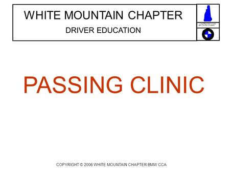 White Mountain Chapter BMW Car Club of America WHITE MOUNTAIN CHAPTER DRIVER EDUCATION PASSING CLINIC COPYRIGHT © 2006 WHITE MOUNTAIN CHAPTER BMW CCA.