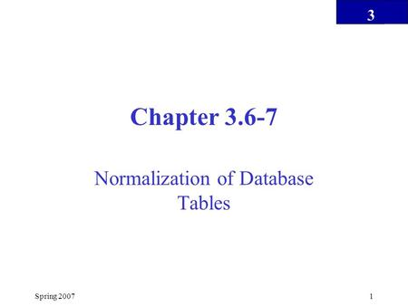 3 Spring 20071 Chapter 3.6-7 Normalization of Database Tables.