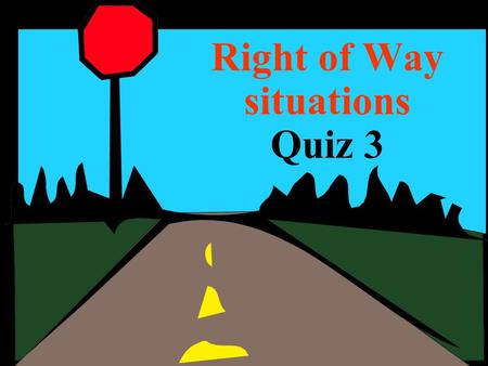 Right of Way situations Quiz 3. Who must yield in this situation ??? Uncontrolled intersection A B 1.A 2.B.