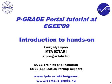 1 P-GRADE Portal tutorial at EGEE'09 Introduction to hands-on   Gergely Sipos MTA SZTAKI EGEE.