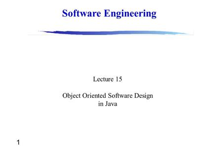 1 Software Engineering Lecture 15 Object Oriented Software Design in Java.