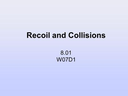 Recoil and Collisions 8.01 W07D1. Today's Reading Assignment: W07D1 Young and Freedman: 8.3-8.4.