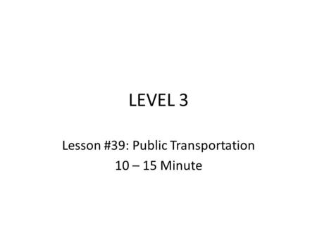 LEVEL 3 Lesson #39: Public Transportation 10 – 15 Minute.