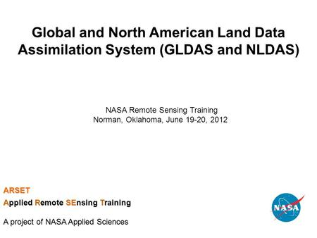 Global and North American Land Data Assimilation System (GLDAS and NLDAS) NASA Remote Sensing Training Norman, Oklahoma, June 19-20, 2012 ARSET Applied.