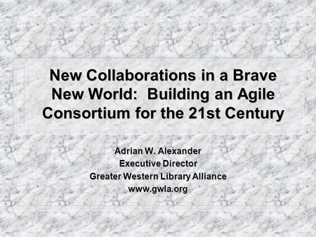 New Collaborations in a Brave New World: Building an Agile Consortium for the 21st Century Adrian W. Alexander Executive Director Greater Western Library.