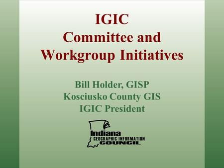IGIC Committee and Workgroup Initiatives Bill Holder, GISP Kosciusko County GIS IGIC President.