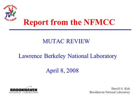 Harold G. Kirk Brookhaven National Laboratory Report from the NFMCC MUTAC REVIEW Lawrence Berkeley National Laboratory April 8, 2008.