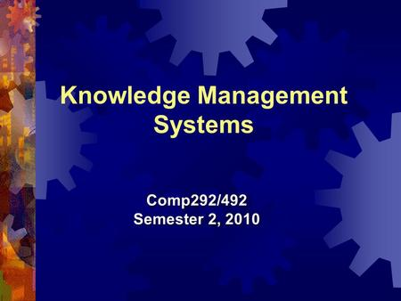 Knowledge Management Systems Comp292/492 Semester 2, 2010.