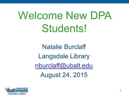1 Welcome New DPA Students! Natalie Burclaff Langsdale Library August 24, 2015.