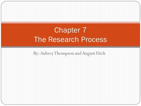 By: Aubrey Thompson and August Fitch Chapter 7 The Research Process.