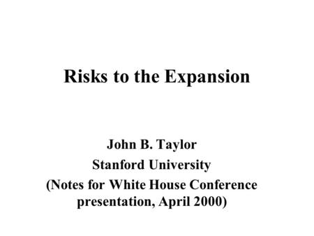 Risks to the Expansion John B. Taylor Stanford University (Notes for White House Conference presentation, April 2000)