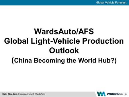 Global Vehicle Forecast Haig Stoddard, Industry Analyst, WardsAuto WardsAuto/AFS Global Light-Vehicle Production Outlook ( China Becoming the World Hub?)