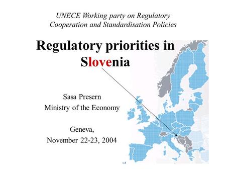 Sasa Presern Ministry of the Economy Geneva, November 22-23, 2004 UNECE Working party on Regulatory Cooperation and Standardisation Policies Regulatory.