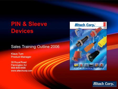 Sales Training Outline 2006 Klaus Tum Product Manager PIN & Sleeve Devices 35 Royal Road Flemington, NJ 908-806-9400 www.altechcorp.com.