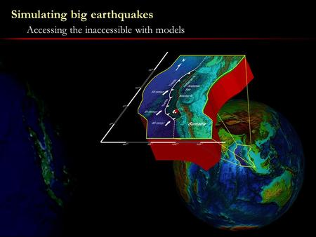 Simulating big earthquakes Accessing the inaccessible with models.