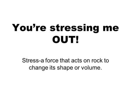 You're stressing me OUT! Stress-a force that acts on rock to change its shape or volume.