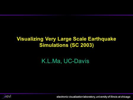 Electronic visualization laboratory, university of illinois at chicago Visualizing Very Large Scale Earthquake Simulations (SC 2003) K.L.Ma, UC-Davis.