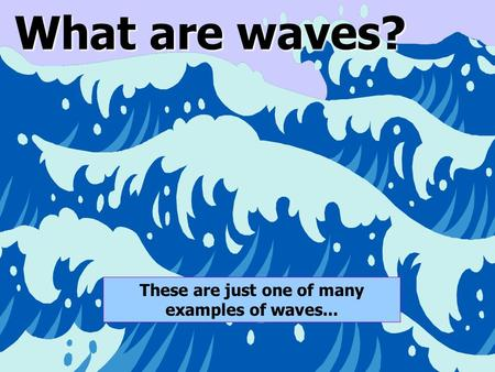 1 What are waves? These are just one of many examples of waves...