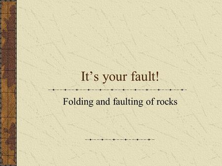 It's your fault! Folding and faulting of rocks. The stresses of crustal rock As you learned last section, stress causes strain in crustal rock in three.