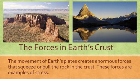 The Forces in Earth's Crust The movement of Earth's plates creates enormous forces that squeeze or pull the rock in the crust. These forces are examples.
