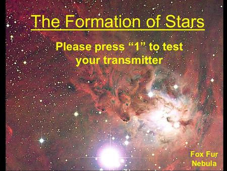 "The Formation of Stars Fox Fur Nebula Please press ""1"" to test your transmitter."