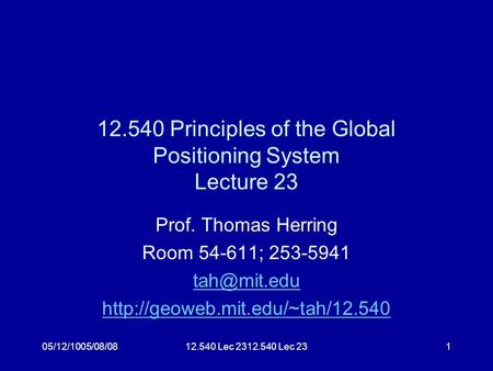 05/12/1005/08/0812.540 Lec 2312.540 Lec 231 12.540 Principles of the Global Positioning System Lecture 23 Prof. Thomas Herring Room 54-611; 253-5941