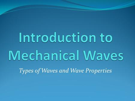 Types of Waves and Wave Properties. Mechanical Waves What is a mechanical wave? A rhythmic disturbance that allows energy to be transferred through matter.