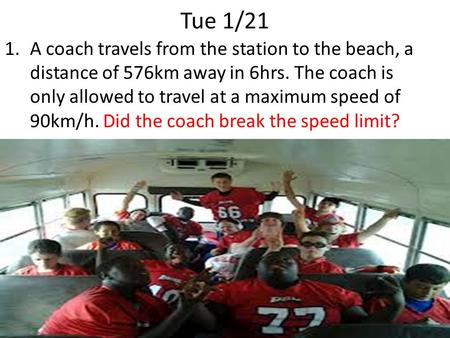 Tue 1/21 1.A coach travels from the station to the beach, a distance of 576km away in 6hrs. The coach is only allowed to travel at a maximum speed of 90km/h.