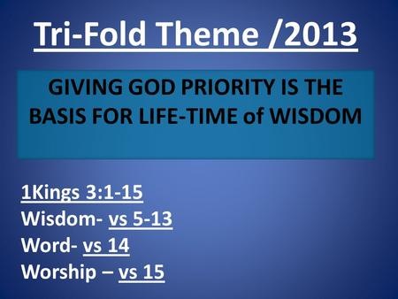 Tri-Fold Theme /2013 GIVING GOD PRIORITY IS THE BASIS FOR LIFE-TIME of WISDOM 1Kings 3:1-15 Wisdom- vs 5-13 Word- vs 14 Worship – vs 15.