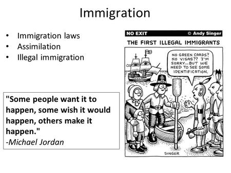 Immigration Immigration laws Assimilation Illegal immigration Some people want it to happen, some wish it would happen, others make it happen. -Michael.
