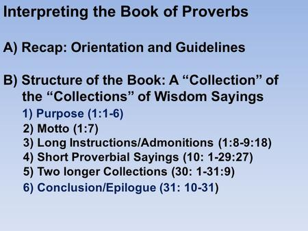 "Interpreting the Book of Proverbs A) Recap: Orientation and Guidelines B) Structure of the Book: A ""Collection"" of the ""Collections"" of Wisdom Sayings."
