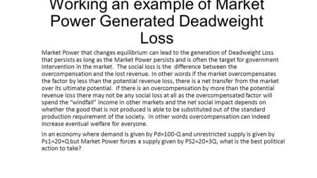 Working an example of Market Power Generated Deadweight Loss Market Power that changes equilibrium can lead to the generation of Deadweight Loss that persists.