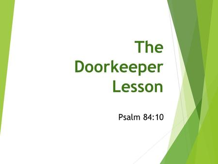 The Doorkeeper Lesson Psalm 84:10. Overview of the 84 th Psalm  A psalm of the sons of Korah  Kohathites carried temple furnishings, but could not look.